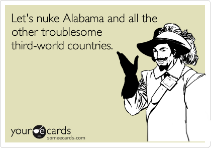 Let's nuke Alabama and all the other troublesome third-world countries.