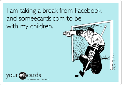 I am taking a break from Facebook and someecards.com to be with my children.