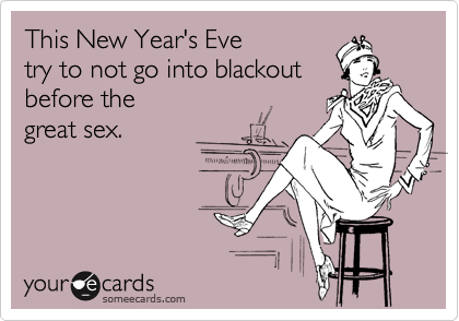 This New Year's Eve try to not go into blackout before the great sex.