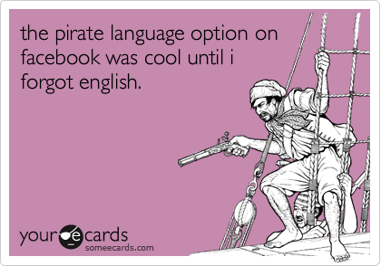 the pirate language option onfacebook was cool until iforgot english.