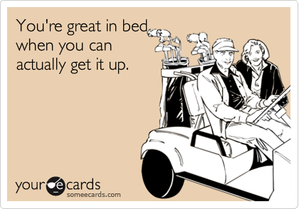 You're great in bedwhen you canactually get it up.