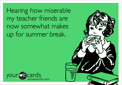 Hearing how miserablemy teacher friends arenow somewhat makes up for summer break.