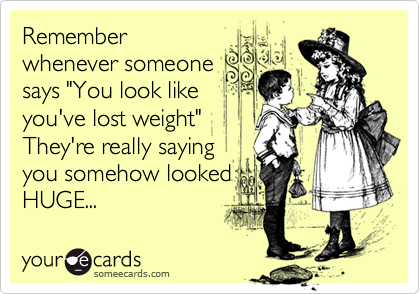 """Rememberwhenever someonesays """"You look likeyou've lost weight"""" They're really sayingyou somehow lookedHUGE..."""