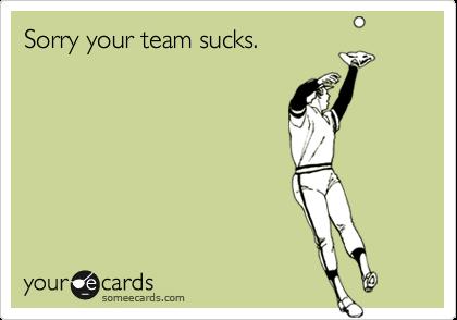 Sorry your team sucks.