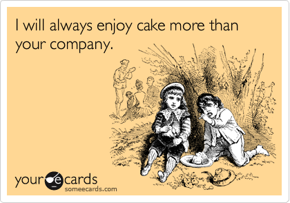I will always enjoy cake more than your company.