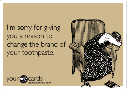 I'm sorry for givingyou a reason tochange the brand ofyour toothpaste.