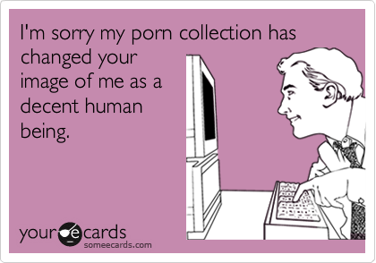 I'm sorry my porn collection has changed yourimage of me as adecent humanbeing.