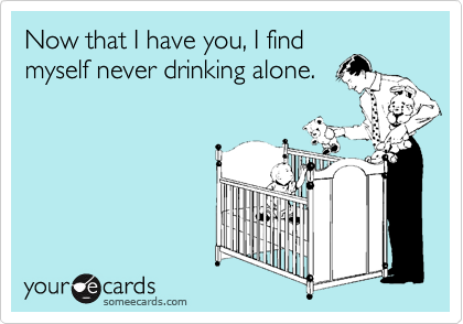 Now that I have you, I findmyself never drinking alone.