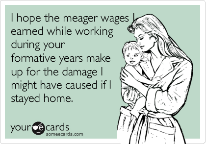 I hope the meager wages Iearned while workingduring your formative years makeup for the damage Imight have caused if Istayed home.