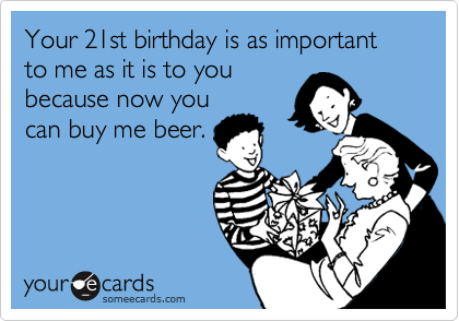 Your 21st Birthday Is As Important To Me It You Because Now