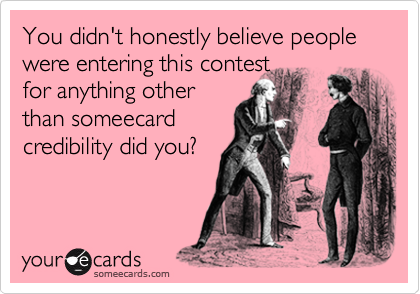 You didn't honestly believe people were entering this contest