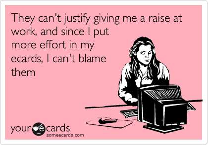 They can't justify giving me a raise at work, and since I put