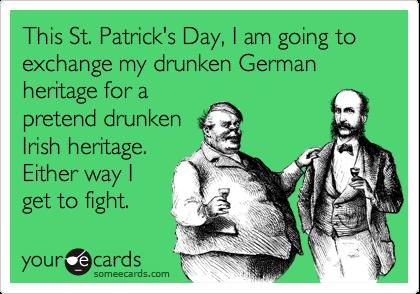 This St. Patrick's Day, I am going to exchange my drunken German heritage for apretend drunkenIrish heritage.Either way Iget to fight.