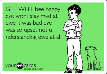 GET WELL bee happyeye wont stay mad atewe it was bad eyewas so upset not understanding ewe at all