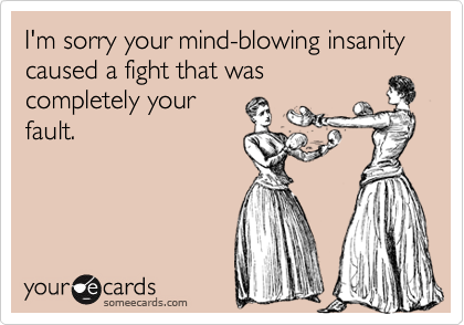 I'm sorry your mind-blowing insanity caused a fight that was