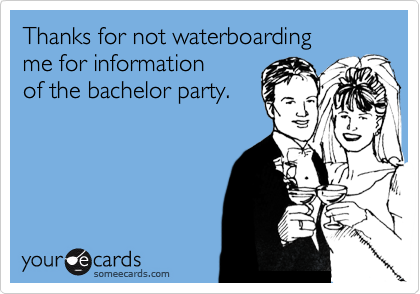 Thanks for not waterboarding me for informationof the bachelor party.