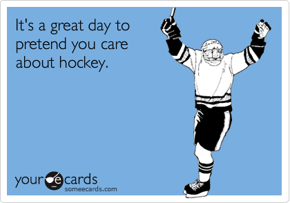 It's a great day to pretend you care about hockey.