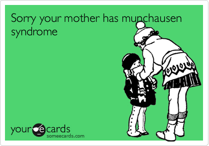 Sorry your mother has munchausen syndrome