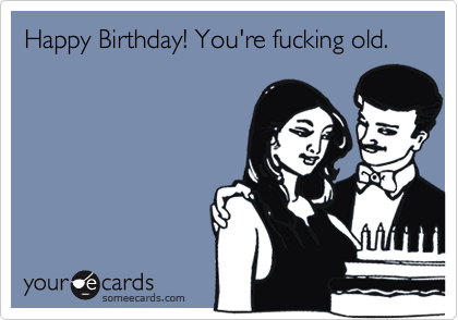 Happy Birthday! You're fucking old.
