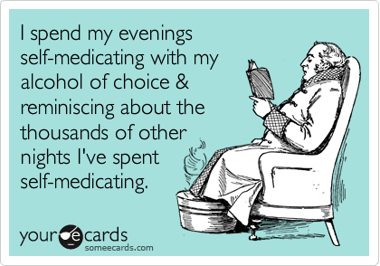 I spend my evenings   self-medicating with my alcohol of choice &  reminiscing about the thousands of other nights I've spent    self-medicating.