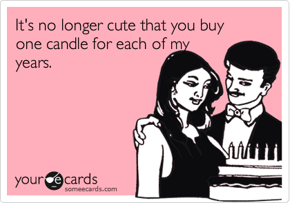 It's no longer cute that you buy one candle for each of myyears.