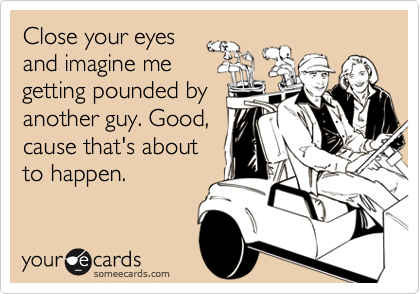 Close your eyesand imagine megetting pounded byanother guy. Good,cause that's aboutto happen.