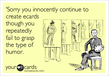 'Sorry you innocently continue to create ecards though you repeatedly fail to grasp the type of humor.