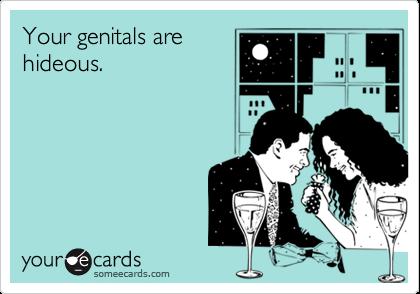Your genitals arehideous.