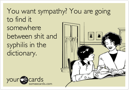 You want sympathy? You are going to find itsomewherebetween shit andsyphilis in thedictionary.
