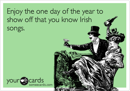 Enjoy the one day of the year to show off that you know Irish songs.