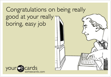 Congratulations on being really good at your really