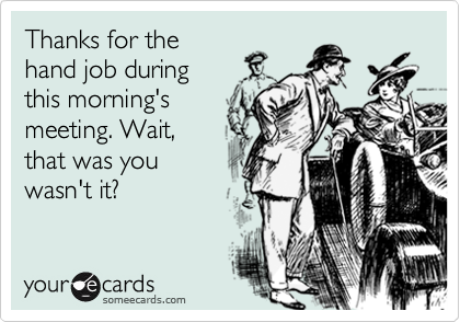 Thanks for the hand job during this morning's meeting. Wait, that was you wasn't it?