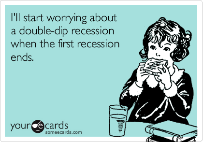 I'll start worrying about a double-dip recession when the first recession ends.