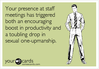 Your presence at staff meetings has triggered both an encouraging boost in productivity and a toubling drop in sexual one-upmanship.