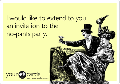 I would like to extend to youan invitation to theno-pants party.