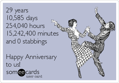 29 years 10,585 days 254,040 hours 15,242,400 minutes and 0 stabbings  Happy Anniversary to us!