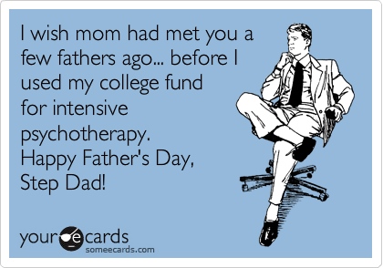 I wish mom had met you a few fathers ago... before I used my college fund for intensive psychotherapy. Happy Father's Day, Step Dad!