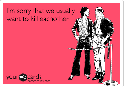 I'm sorry that we usuallywant to kill eachother