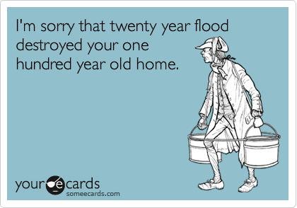 I'm sorry that twenty year flood destroyed your onehundred year old home.