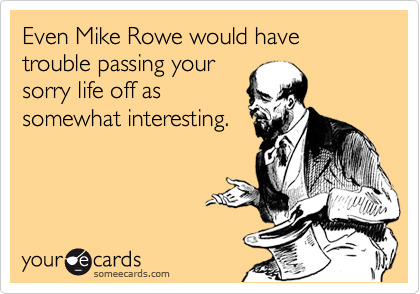 Even Mike Rowe would have trouble passing your sorry life off as somewhat interesting.