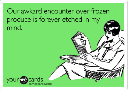 Our awkard encounter over frozen produce is forever etched in mymind.