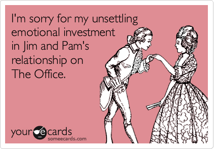 I'm sorry for my unsettlingemotional investment in Jim and Pam's relationship on The Office.