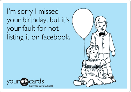 I'm sorry I missed your birthday, but it's your fault for not listing it on facebook.