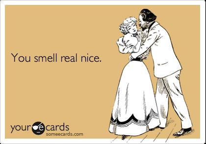 You smell real nice.