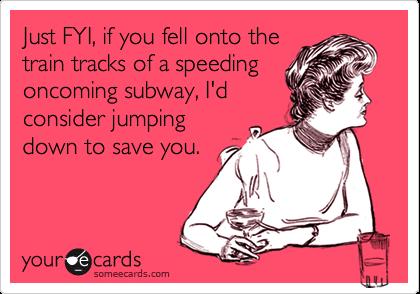 Just FYI, if you fell onto thetrain tracks of a speedingoncoming subway, I'dconsider jumpingdown to save you.