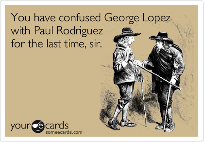 You have confused George Lopez with Paul Rodriguez