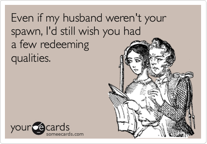 Even if my husband weren't your spawn, I'd still wish you had