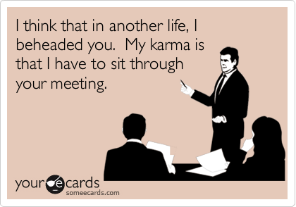 I think that in another life, I beheaded you.  My karma is