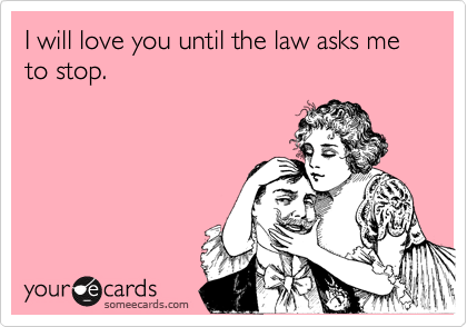 I will love you until the law asks me to stop.