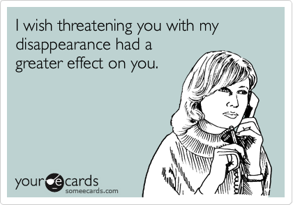 I wish threatening you with my disappearance had agreater effect on you.